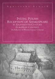 Initial Polish Reception Of Shakespeare in Eighteenth-Century European Context: the Influence of Western Literary Criticism, Agnieszka Szwach